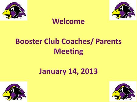 Welcome Booster Club Coaches/ Parents Meeting January 14, 2013.