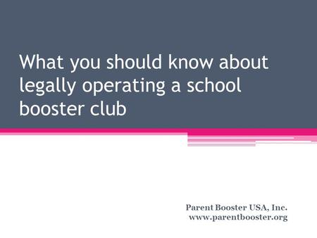 What you should know about legally operating a school booster club Parent Booster USA, Inc. www.parentbooster.org.