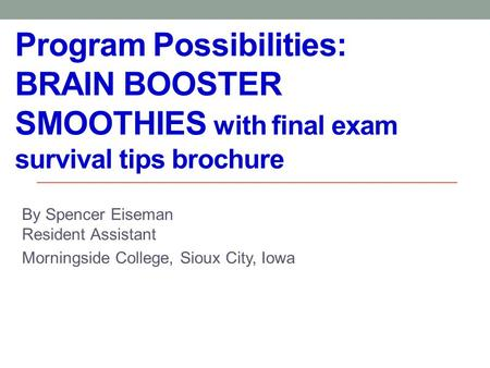Program Possibilities: BRAIN BOOSTER SMOOTHIES with final exam survival tips brochure By Spencer Eiseman Resident Assistant Morningside College, Sioux.