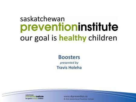 Boosters presented by Travis Holeha www.skprevention.ca © 2013, Saskatchewan Prevention Institute.