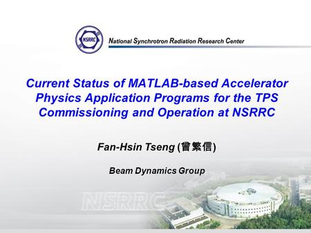 Current Status of MATLAB-based Accelerator Physics Application Programs for the TPS Commissioning and Operation at NSRRC Fan-Hsin Tseng ( 曾繁信 ) Beam Dynamics.