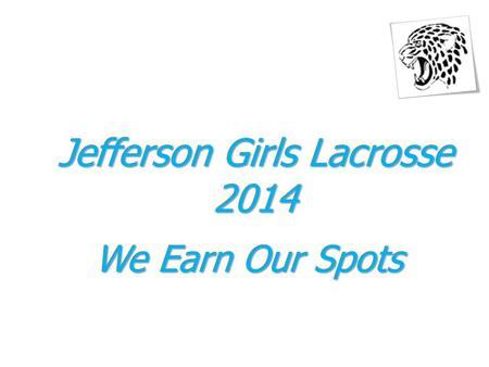 Jefferson Girls Lacrosse 2014 We Earn Our Spots. 2014 Meeting Agenda February 25, 2014 1.Welcome - Ed Krammer 2.Captains and Booster Club Members 3.Booster.