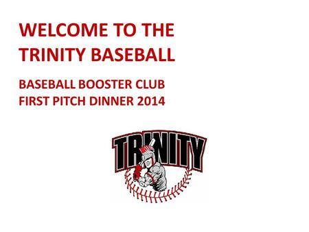 WELCOME TO THE TRINITY BASEBALL BASEBALL BOOSTER CLUB FIRST PITCH DINNER 2014.