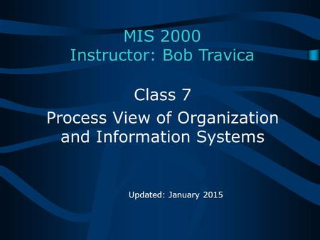 MIS 2000 Instructor: Bob Travica Class 7 Process View of Organization and Information Systems Updated: January 2015.