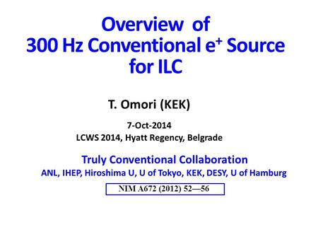 Overview of 300 Hz Conventional e + Source for ILC Truly Conventional Collaboration ANL, IHEP, Hiroshima U, U of Tokyo, KEK, DESY, U of Hamburg NIM A672.