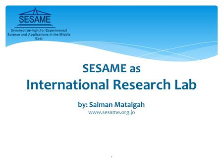 1 SESAME as International Research Lab by: Salman Matalgah www.sesame.org.jo Synchrotron-light for Experimental Science and Applications in the Middle.