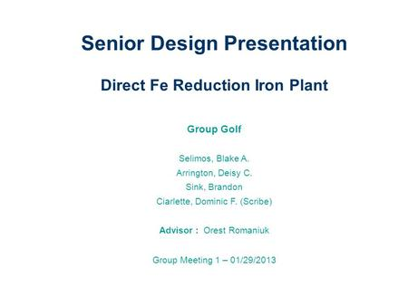 Senior Design Presentation Direct Fe Reduction Iron Plant Group Golf Selimos, Blake A. Arrington, Deisy C. Sink, Brandon Ciarlette, Dominic F. (Scribe)