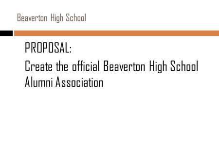 PROPOSAL: Create the official Beaverton High School Alumni Association Beaverton High School.