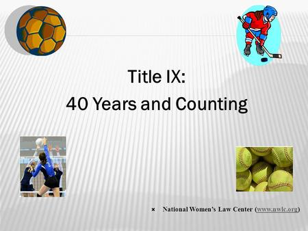 Title IX: 40 Years and Counting  National Women's Law Center (www.nwlc.org)www.nwlc.org.
