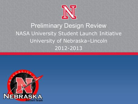 Preliminary Design Review NASA University Student Launch Initiative University of Nebraska–Lincoln 2012-2013.