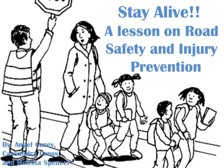 Stay Alive!! A lesson on Road Safety and Injury Prevention By: Angel Carey, Cassandra Cross, and Melissa Spencer.