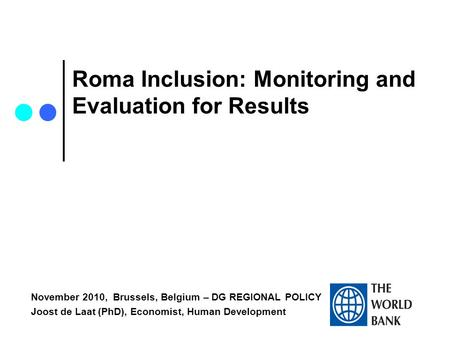 Roma Inclusion: Monitoring and Evaluation for Results November 2010, Brussels, Belgium – DG REGIONAL POLICY Joost de Laat (PhD), Economist, Human Development.