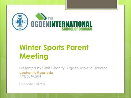 Winter Sports Parent Meeting Presented by Chris Chantry, Ogden Athletic Director  773/534-8204 December 13, 2011.