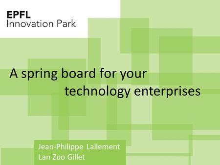 Jean-Philippe Lallement Lan Zuo Gillet A spring board for your technology enterprises.