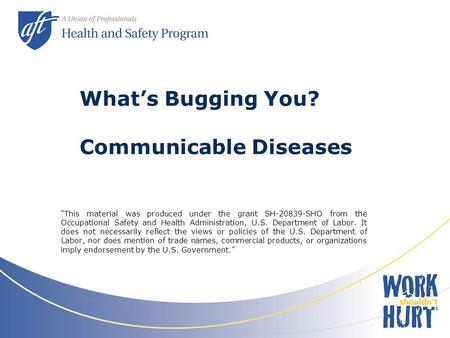 "What's Bugging You? Communicable Diseases ""This material was produced under the grant SH-20839-SHO from the Occupational Safety and Health Administration,"