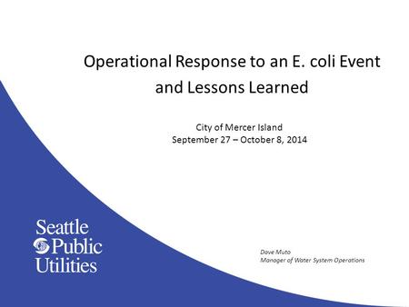 Operational Response to an E. coli Event and Lessons Learned City of Mercer Island September 27 – October 8, 2014 Dave Muto Manager of Water System Operations.