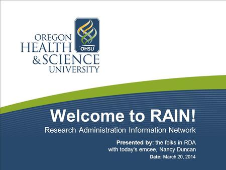 Welcome to RAIN! Presented by: the folks in RDA with today's emcee, Nancy Duncan Date: March 20, 2014 Research Administration Information Network.