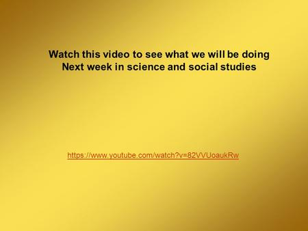 Watch this video to see what we will be doing Next week in science and social studies https://www.youtube.com/watch?v=82VVUoaukRw.