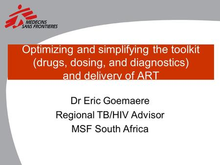 Optimizing and simplifying the toolkit (drugs, dosing, and diagnostics) and delivery of ART Dr Eric Goemaere Regional TB/HIV Advisor MSF South Africa.