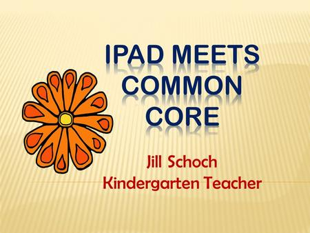 Jill Schoch Kindergarten Teacher. Math  Playful Minds  Rhinomite  Play Lab  Doodle Buddy Science  Google Earth  Pocket Zoo Language Arts  Story.