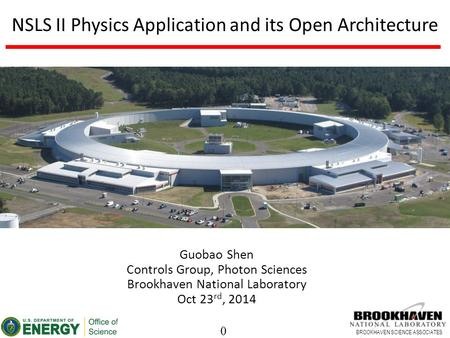0 BROOKHAVEN SCIENCE ASSOCIATES NSLS II Physics Application and its Open Architecture Guobao Shen Controls Group, Photon Sciences Brookhaven National Laboratory.