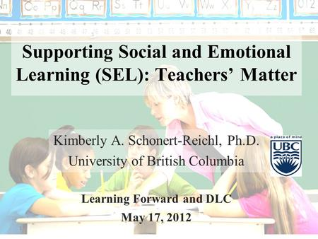 1 Supporting Social and Emotional Learning (SEL): Teachers' Matter Kimberly A. Schonert-Reichl, Ph.D. University of British Columbia Learning Forward and.