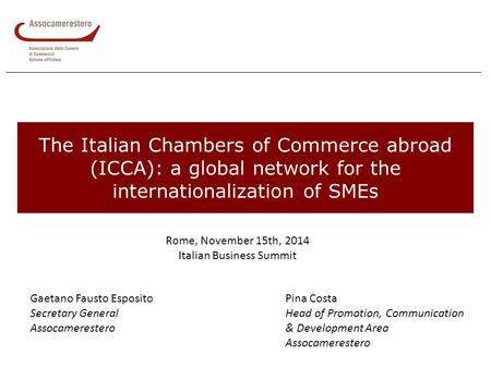 The Italian Chambers of Commerce abroad (ICCA): a global network for the internationalization of SMEs Rome, November 15th, 2014 Italian Business Summit.