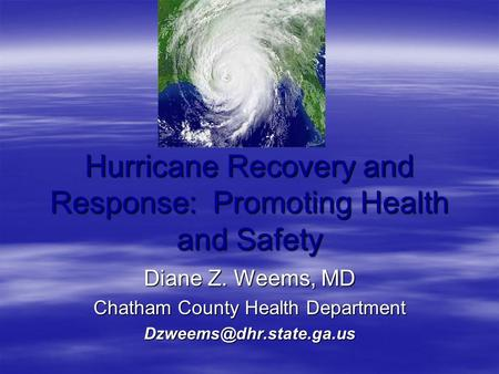Hurricane Recovery and Response: Promoting Health and Safety Diane Z. Weems, MD Chatham County Health Department