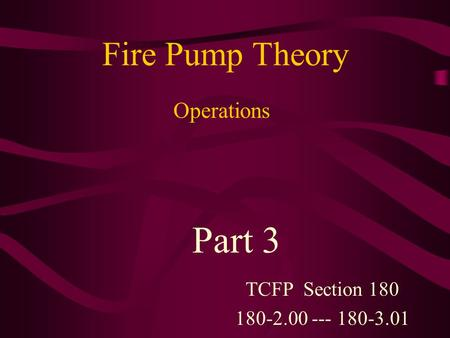 Fire Pump Theory TCFP Section 180 180-2.00 --- 180-3.01 Part 3 Operations.