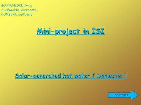 Mini-project in ISI Solar-generated hot water ( Domestic ) BOUTENEGRE Joris ALLEMAND Alexandre COMBEAU Guillaume Contents.