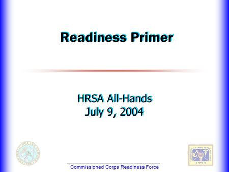 Commissioned Corps Readiness Force Readiness Primer HRSA All-Hands July 9, 2004 HRSA All-Hands July 9, 2004.