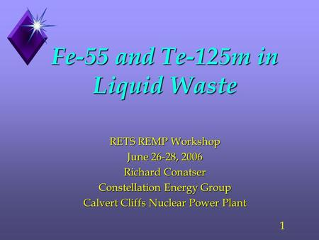 1 Fe-55 and Te-125m in Liquid Waste RETS REMP Workshop June 26-28, 2006 Richard Conatser Constellation Energy Group Calvert Cliffs Nuclear Power Plant.