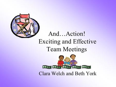 And…Action! Exciting and Effective Team Meetings Clara Welch and Beth York.