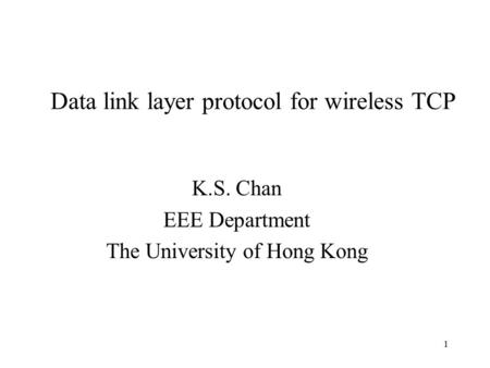 1 Data link layer protocol for wireless TCP K.S. Chan EEE Department The University of Hong Kong.