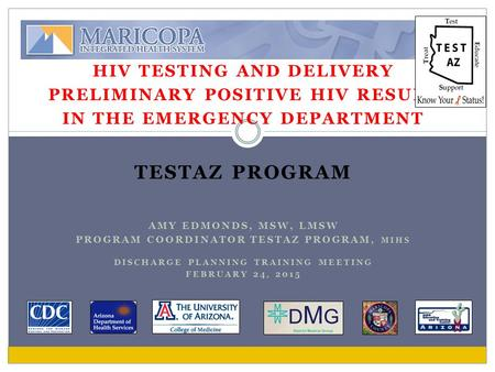 HIV TESTING AND DELIVERY PRELIMINARY POSITIVE HIV RESULT IN THE EMERGENCY DEPARTMENT TESTAZ PROGRAM AMY EDMONDS, MSW, LMSW PROGRAM COORDINATOR TESTAZ PROGRAM,