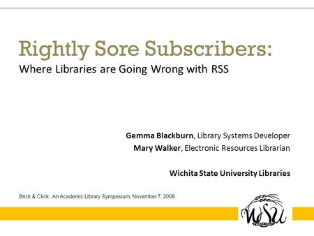 Rightly Sore Subscribers: Where Libraries are Going Wrong with RSS Gemma Blackburn, Library Systems Developer Mary Walker, Electronic Resources Librarian.