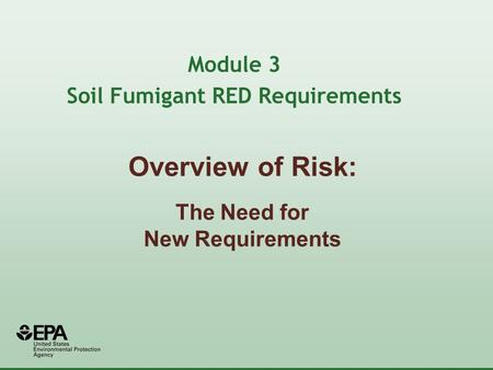 Overview of Risk: The Need for New Requirements Module 3 Soil Fumigant RED Requirements.
