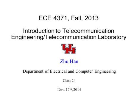 ECE 4371, Fall, 2013 Introduction to Telecommunication Engineering/Telecommunication Laboratory Zhu Han Department of Electrical and Computer Engineering.