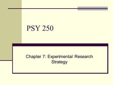 PSY 250 Chapter 7: Experimental Research Strategy.