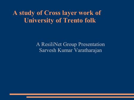 A study of Cross layer work of University of Trento folk A ResiliNet Group Presentation Sarvesh Kumar Varatharajan.