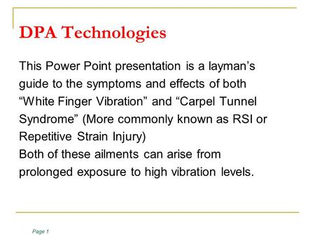 "Page 1 DPA Technologies This Power Point presentation is a layman's guide to the symptoms and effects of both ""White Finger Vibration"" and ""Carpel Tunnel."