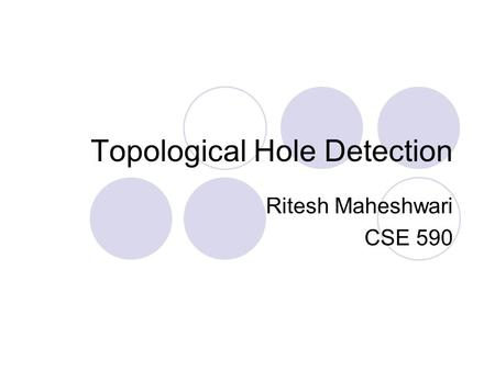 Topological Hole Detection Ritesh Maheshwari CSE 590.