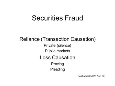 Securities Fraud Reliance (Transaction Causation) Private (silence) Public markets Loss Causation Proving Pleading (last updated 23 Apr 12)