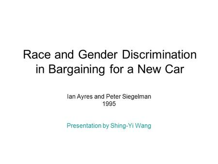Race and Gender Discrimination in Bargaining for a New Car Ian Ayres and Peter Siegelman 1995 Presentation by Shing-Yi Wang.