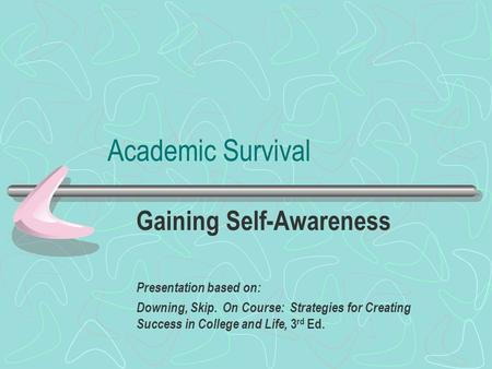 Academic Survival Gaining Self-Awareness Presentation based on: Downing, Skip. On Course: Strategies for Creating Success in College and Life, 3 rd Ed.