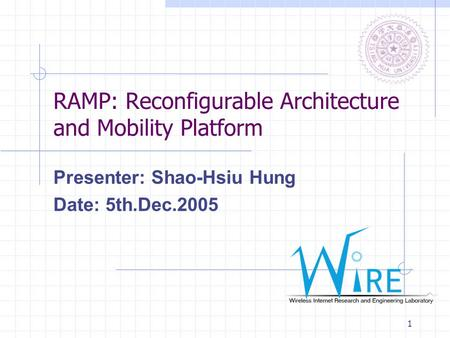 1 RAMP: Reconfigurable Architecture and Mobility Platform Presenter: Shao-Hsiu Hung Date: 5th.Dec.2005.