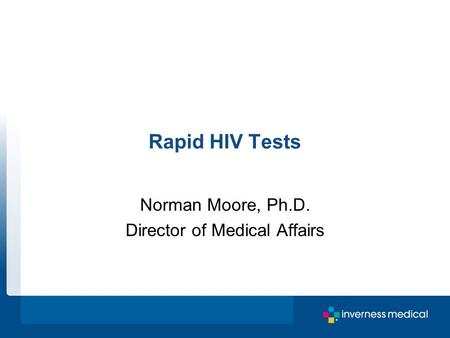 Rapid HIV Tests Norman Moore, Ph.D. Director of Medical Affairs.