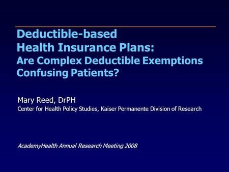 Deductible-based Health Insurance Plans: Are Complex Deductible Exemptions Confusing Patients? Mary Reed, DrPH Center for Health Policy Studies, Kaiser.