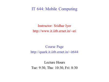 IT 644: Mobile Computing Instructor: Sridhar Iyer  Course Page  Lecture Hours Tue: