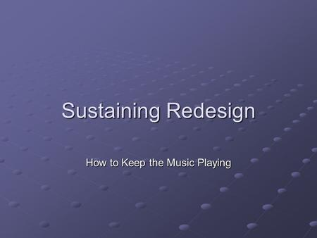 Sustaining Redesign How to Keep the Music Playing.